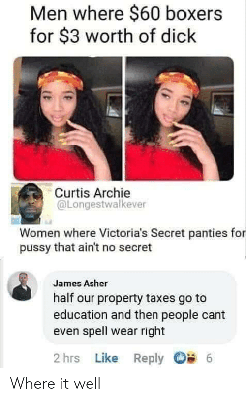 cant even: Men where $60 boxers  for $3 worth of dick  Curtis Archie  @Longestwalkever  Women where Victoria's Secret panties for  pussy that ain't no secret  James Asher  half our property taxes go to  education and then people cant  even spell wear right  2 hrs Like Reply  6 Where it well