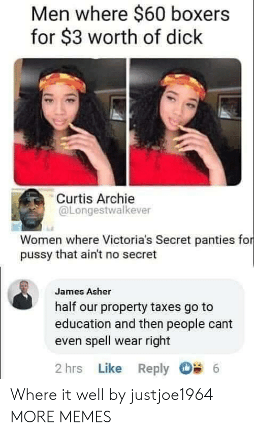 cant even: Men where $60 boxers  for $3 worth of dick  Curtis Archie  @Longestwalkever  Women where Victoria's Secret panties for  pussy that ain't no secret  James Asher  half our property taxes go to  education and then people cant  even spell wear right  2 hrs Like Reply  6 Where it well by justjoe1964 MORE MEMES