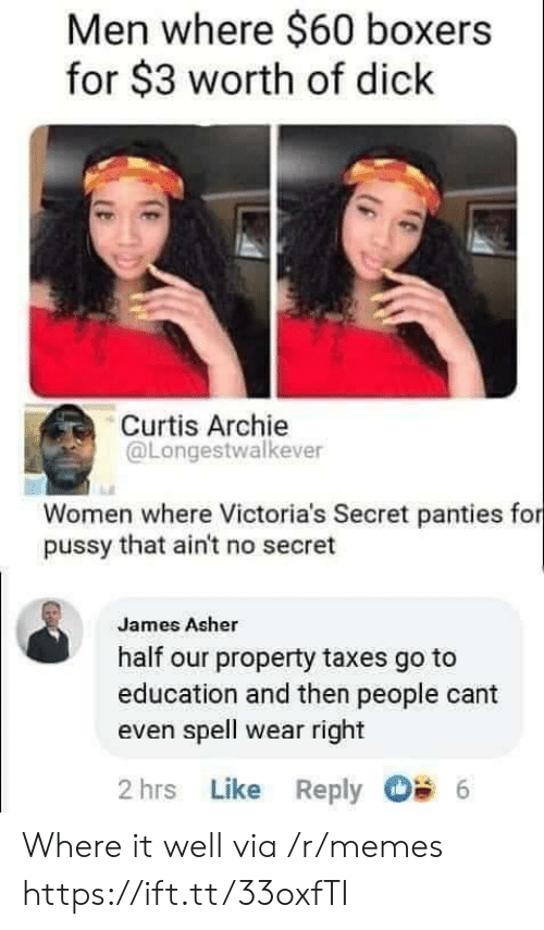 cant even: Men where $60 boxers  for $3 worth of dick  Curtis Archie  @Longestwalkever  Women where Victoria's Secret panties for  pussy that ain't no secret  James Asher  half our property taxes go to  education and then people cant  even spell wear right  2 hrs Like Reply  6 Where it well via /r/memes https://ift.tt/33oxfTI