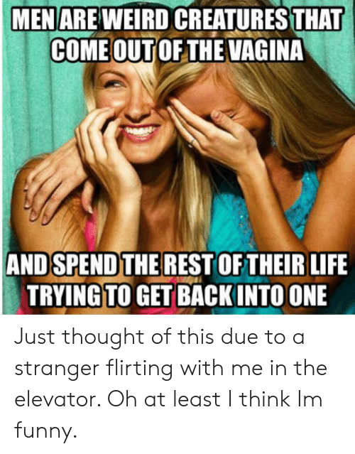 Funny, Life, and Vagina: MENAREWEIRD CREATURES THAT  COME OUT OF THE VAGINA  AND SPEND THE REST OF THEIR LIFE  TRYINGTO GET BACKINTO ONE Just thought of this due to a stranger flirting with me in the elevator. Oh at least I think Im funny.