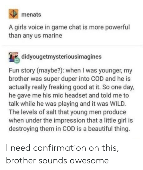 cod: menats  A girls voice in game chat is more powerful  than any us marine  didyougetmysteriousimagines  Fun story (maybe?): when I was younger, my  brother was super duper into COD and he is  actually really freaking good at it. So one day,  he gave me his mic headset and told me to  talk while he was playing and it was WILD.  The levels of salt that young men produce  when under the impression that a little girl is  destroying them in COD is a beautiful thing. I need confirmation on this, brother sounds awesome