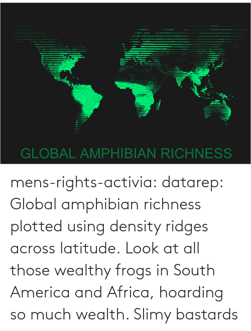 much: mens-rights-activia:  datarep:  Global amphibian richness plotted using density ridges across latitude.   Look at all those wealthy frogs in South America and Africa, hoarding so much wealth. Slimy bastards