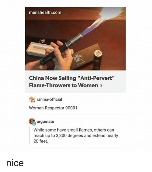 "China, Women, and Nice: menshealth.com  China Now Selling ""Anti-Pervert""  Flame-Throwers to Women>  ranma-official  Women-Respector 90001  10% argumate  While some have small flames, others can  reach up to 3,300 degrees and extend nearly  20 feet. nice"