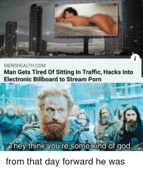 Billboard: MENSHEALTH.COM  Man Gets Tired Of Sitting In Traffic, Hacks Into  Electronic Billboard to Stream Porn  They think you're some kind of god from that day forward he was