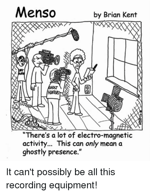 """Menso: Menso  by Brian Kent  """"There's a lot of electro-magnetic  activity... This can only mean a  ghostly presence. It can't possibly be all this recording equipment!"""