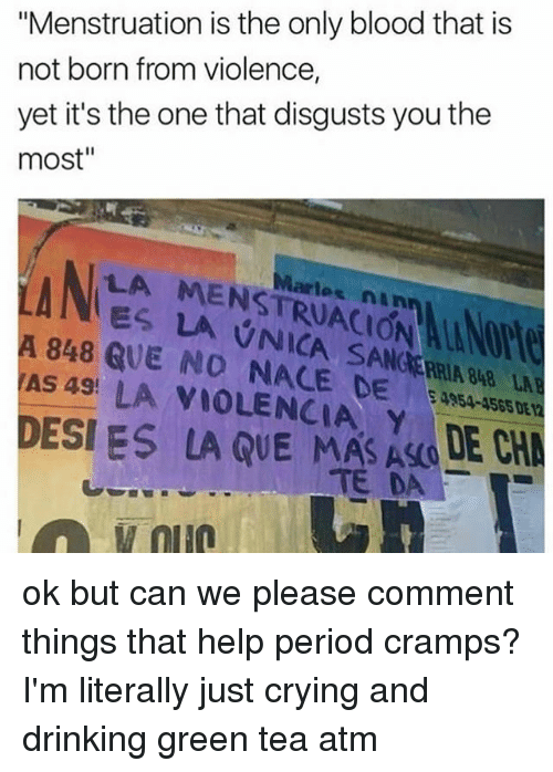 "Crying, Drinking, and Memes: ""Menstruation is the only blood that is  not born from violence,  yet it's the one that disgusts you the  most""  LA MENSTRUACION ALANO  ES LA VNICA SANCRRIA 848 LA  artes nin  A 848 QUE NO NACE DE4954-455  AS 49! LA VIOLENCIA, Y  DESI ES  LA QUE MASAO LE C  TEDA  ,  蛪011@ ok but can we please comment things that help period cramps? I'm literally just crying and drinking green tea atm"