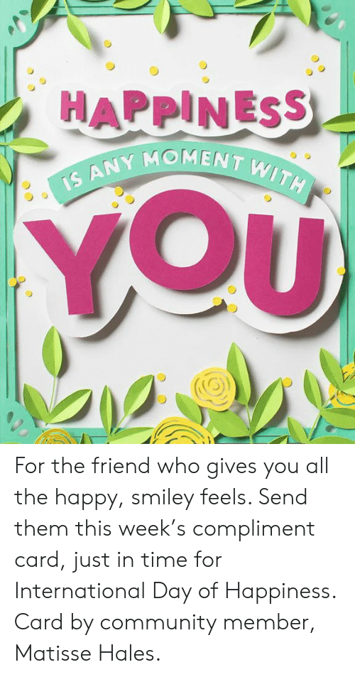 Community, Dank, and Happy: MENT WITH  IS ANY Mo For the friend who gives you all the happy, smiley feels. Send them this week's compliment card, just in time for International Day of Happiness. Card by community member, Matisse Hales.