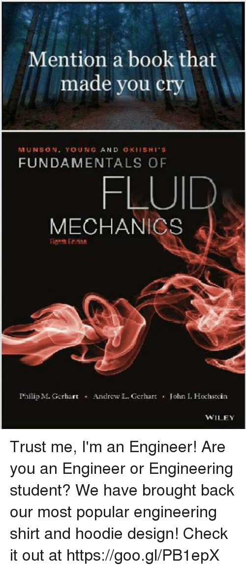 wiley: Mention a book that  made you cry  MUNSON. YOUNG AND OKIISHI S  FUNDAMENTALS OF  FLUID  MECHANICS  Philip M. GcrhartAndrew L. Gerhar  . John I. Hochstcin  WILEY Trust me, I'm an Engineer! Are you an Engineer or Engineering student? We have brought back our most popular engineering shirt and hoodie design! Check it out at https://goo.gl/PB1epX