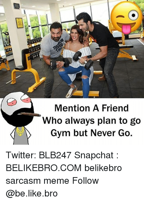 Mentiones: Mention A Friend  Who always plan to go  Gym but Never Go Twitter: BLB247 Snapchat : BELIKEBRO.COM belikebro sarcasm meme Follow @be.like.bro
