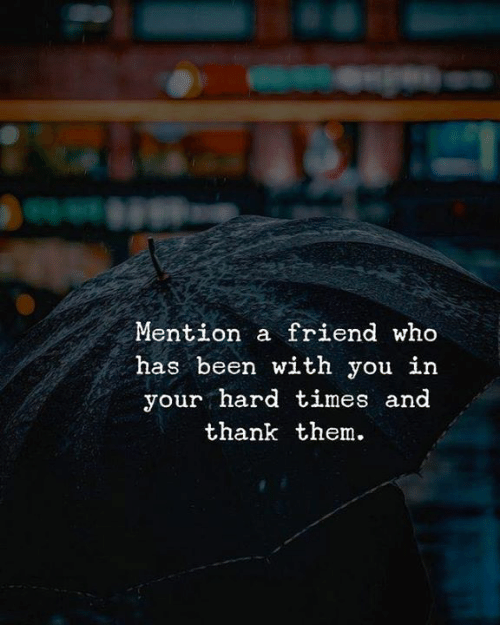 Been, Who, and Friend: Mention a friend who  has been with you in  your hard times and  thank them.