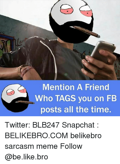 Mentiones: Mention A Friend  Who TAGS you on FB  posts all the time. Twitter: BLB247 Snapchat : BELIKEBRO.COM belikebro sarcasm meme Follow @be.like.bro