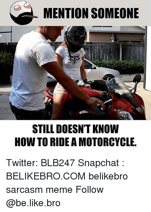 Broing: MENTION SOMEONE  STILL DOESN'T KNOW  HOW TO RIDE A MOTORCYCLE Twitter: BLB247 Snapchat : BELIKEBRO.COM belikebro sarcasm meme Follow @be.like.bro