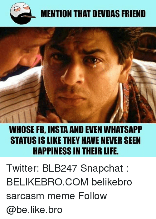 Be Like, Life, and Meme: MENTION THAT DEVDAS FRIEND  WHOSE FB, INSTA AND EVEN WHATSAPP  STATUS IS LIKE THEY HAVE NEVER SEEN  HAPPINESS IN THEIR LIFE Twitter: BLB247 Snapchat : BELIKEBRO.COM belikebro sarcasm meme Follow @be.like.bro