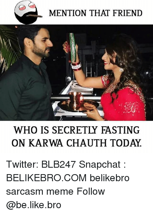 fasting: MENTION THAT FRIEND  WHO IS SECRETLY FASTING  ON KARWA CHAUTH TODAY Twitter: BLB247 Snapchat : BELIKEBRO.COM belikebro sarcasm meme Follow @be.like.bro