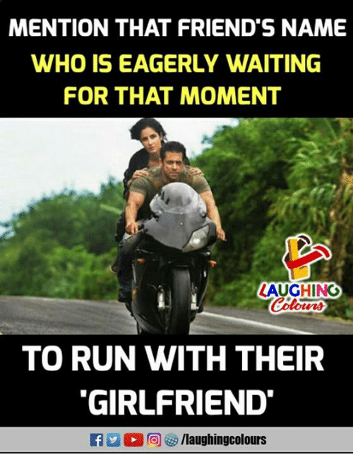 Mentiones: MENTION THAT FRIEND'S NAME  WHO IS EAGERLY WAITING  FOR THAT MOMENT  LAUGHINO  TO RUN WITH THEIR  GIRLFRIEND  f/laughingcolours