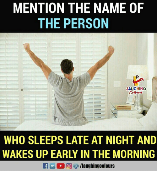 Mentiones: MENTION THE NAME OF  THE PERSON  AUGHING  WHO SLEEPS LATE AT NIGHT AND  WAKES UP EARLY IN THE MORNING  RA2 回3/laughingcolours