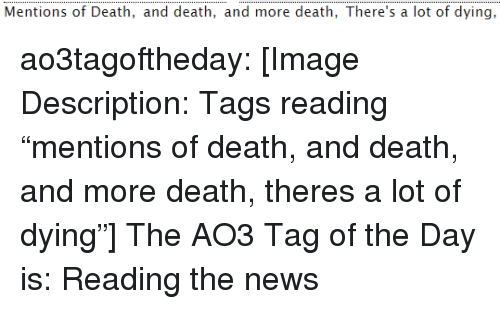 """News, Target, and Tumblr: Mentions of Death, and death, and more death, There's a lot of dying, ao3tagoftheday:  [Image Description: Tags reading """"mentions of death, and death, and more death, theres a lot of dying""""]  The AO3 Tag of the Day is:Reading the news"""