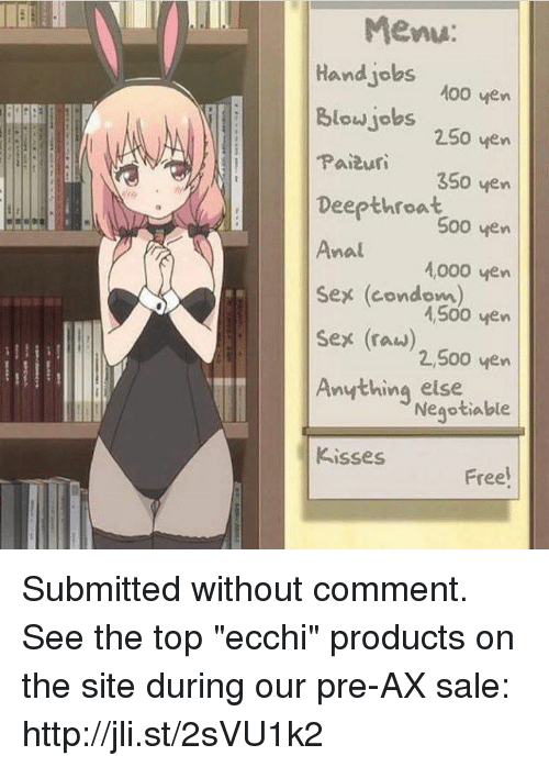 """Condome: Menu  Hand jobs  Blowjobs 250 ven  00 ven  Paiur 350 ven  Deepthroat  500 ven  Ana1000 ven  Sex (condom)  sex (raw)  Anything else  kisses  nal  4,500 ven  2,500 ven  Negptiable  Free Submitted without comment. See the top """"ecchi"""" products on the site during our pre-AX sale: http://jli.st/2sVU1k2"""