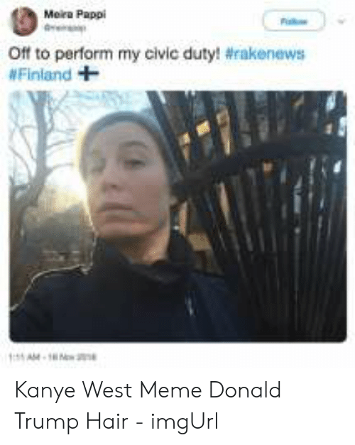 Kanye West Meme: Mera Pappi  Off to perform my civic duty! #rakenews  Finland + Kanye West Meme Donald Trump Hair - imgUrl