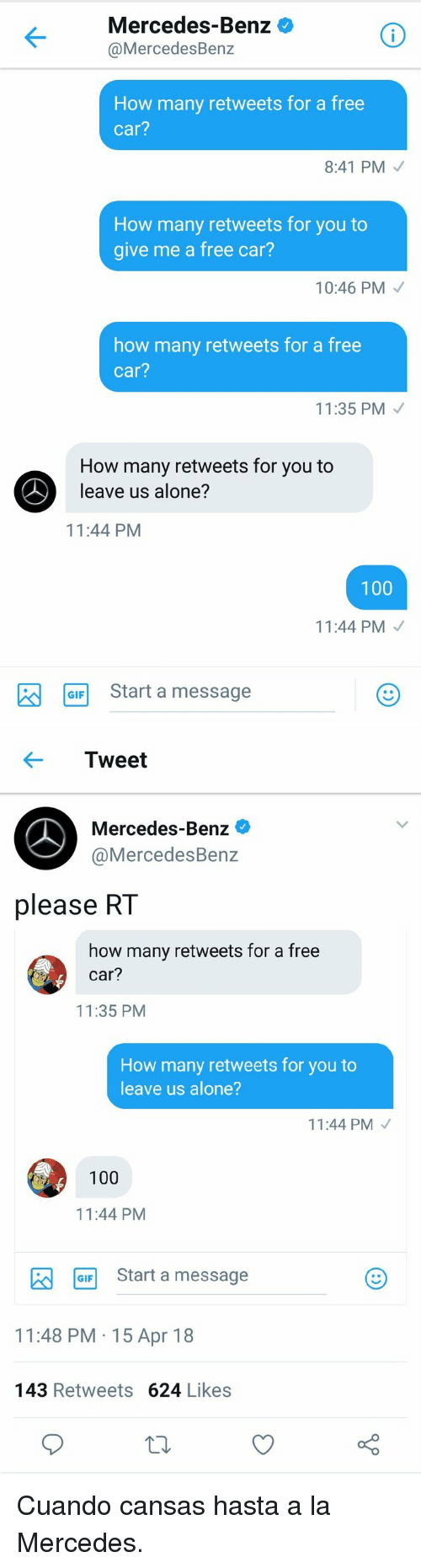 mercedes benz: Mercedes-Benz  @MercedesBenz  How many retweets for a free  car?  8:41 PM  How many retweets for you to  give me a free car?  10:46 PM  how many retweets for a free  car?  11:35 PM  How many retweets for you to  leave us alone?  11:44 PM  100  11:44 PM  aStart a message   ← Tweet  Mercedes-Benz  @MercedesBenz  please RT  how many retweets for a free  car?  11:35 PM  How many retweets for you to  leave us alone?  11:44 PM  100  11:44 PM  GF Start a message  11:48 PM 15 Apr 18  143 Retweets 624 Likes <p>Cuando cansas hasta a la Mercedes.</p>