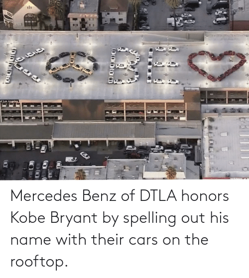 benz: Mercedes Benz of DTLA honors Kobe Bryant by spelling out his name with their cars on the rooftop.