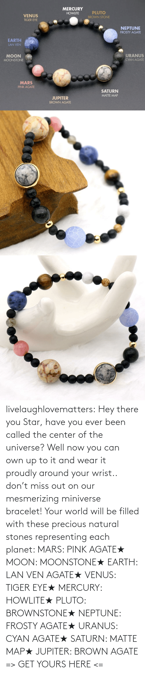 Center: MERCURY  PLUTO  HOWLITE  VENUS  BROWN STONE  TIGER EYE  NEPTUNE  FROSTY AGATE  EARTH  LAN VEN  URANUS  MOON  CYAN AGATE  MOONSTONE  MARS  PINK AGATE  SATURN  MATTE MAP  JUPITER  BROWN AGATE livelaughlovematters: Hey there you Star, have you ever been called the center of the universe? Well now you can own up to it and wear it proudly around your wrist.. don't miss out on our mesmerizing miniverse bracelet! Your world will be filled with these precious natural stones representing each planet:  MARS: PINK AGATE★ MOON: MOONSTONE★ EARTH: LAN VEN AGATE★ VENUS: TIGER EYE★ MERCURY: HOWLITE★ PLUTO: BROWNSTONE★ NEPTUNE: FROSTY AGATE★ URANUS: CYAN AGATE★ SATURN: MATTE MAP★ JUPITER: BROWN AGATE => GET YOURS HERE <=