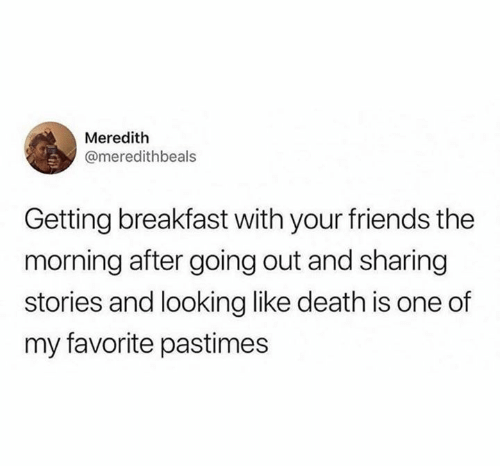Breakfast: Meredith  @meredithbeals  Getting breakfast with your friends the  morning after going out and sharing  stories and looking like death is one of  my favorite pastimes