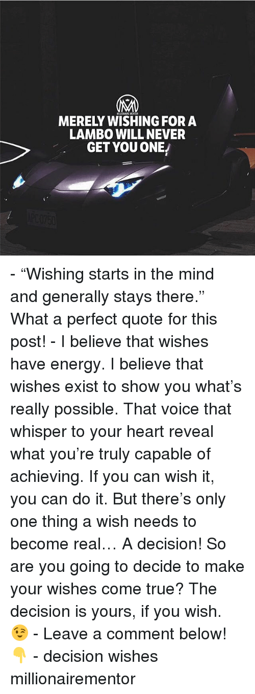 "Energy, Memes, and True: MERELY WISHING FORA  LAMBO WILL NEVER  GET YOU ONE - ""Wishing starts in the mind and generally stays there."" What a perfect quote for this post! - I believe that wishes have energy. I believe that wishes exist to show you what's really possible. That voice that whisper to your heart reveal what you're truly capable of achieving. If you can wish it, you can do it. But there's only one thing a wish needs to become real… A decision! So are you going to decide to make your wishes come true? The decision is yours, if you wish. 😉 - Leave a comment below!👇 - decision wishes millionairementor"
