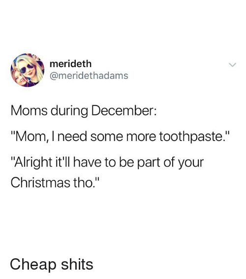 "Christmas, Funny, and Moms: merideth  @meridethadams  Moms during December:  ""Mom, I need some more toothpaste.""  ""Alright it'll have to be part of your  Christmas tho."" Cheap shits"