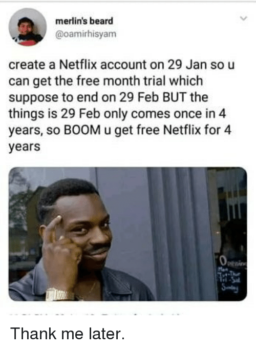 Beard, Memes, and Netflix: merlin's beard  @oamirhisyam  create a Netflix account on 29 Jan so u  can get the free month trial which  suppose to end on 29 Feb BUT the  things is 29 Feb only comes once in 4  years, so BOOM u get free Netflix for 4  years  penin Thank me later.