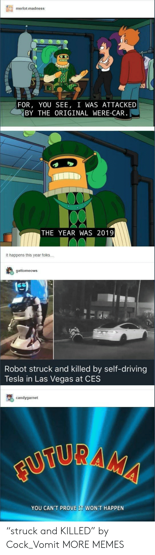 """ces: merlot-madness  FOR, YOU SEE, I WAS ATTACKED  BY THE ORIGINAL WERE-CAR  THE YEAR WAS 2019  It happens this year folks  gattomeows  Robot struck and killed by self-driving  Tesla in Las Vegas at CES  candygarnet  YOU CAN'T PROVE IT WON'T HAPPEN """"struck and KILLED"""" by Cock_Vomit MORE MEMES"""