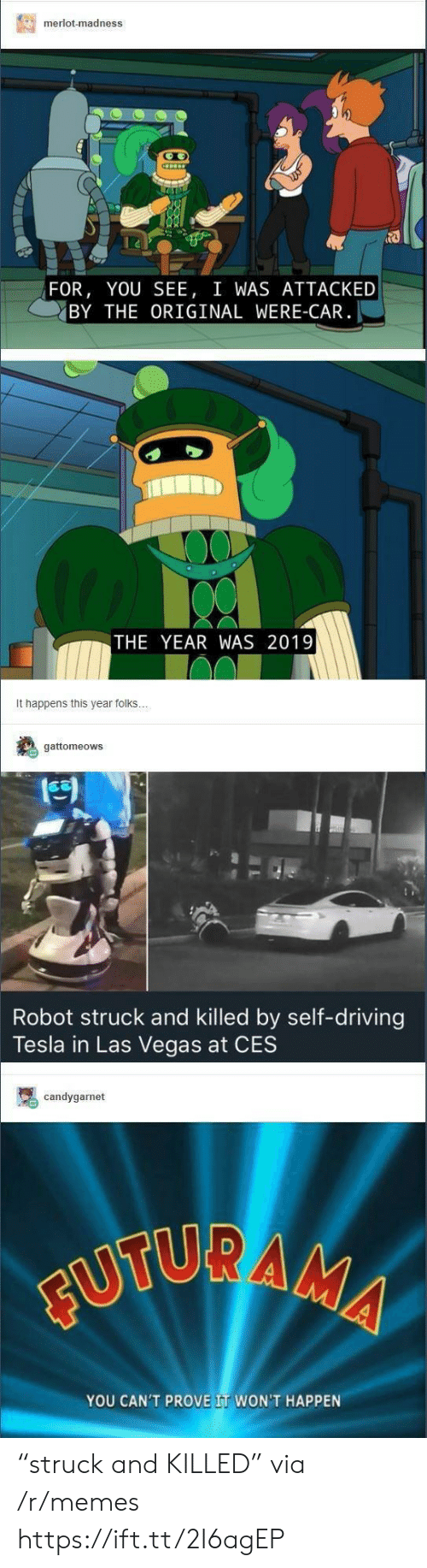 """ces: merlot-madness  FOR, YOU SEE, I WAS ATTACKED  BY THE ORIGINAL WERE-CAR  THE YEAR WAS 2019  It happens this year folks  gattomeows  Robot struck and killed by self-driving  Tesla in Las Vegas at CES  candygarnet  YOU CAN'T PROVE IT WON'T HAPPEN """"struck and KILLED"""" via /r/memes https://ift.tt/2I6agEP"""