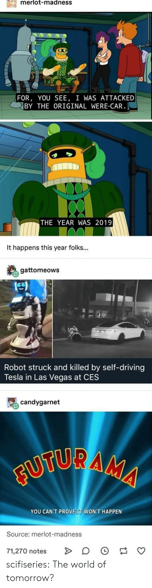 ces: merlot-madnesS  FOR, YOU SEE, I WAS ATTACKED  BY THE ORIGINAL WERE-CAR  THE YEAR WAS 2019  It happens this year folks...  gattomeows  凹  Robot struck and killed by self-driving  Tesla in Las Vegas at CES  骂candygarnet  YOU CAN'T PROVE IT WON'T HAPPEN  Source: merlot-madness  71,270 notes > 。 scifiseries:  The world of tomorrow?