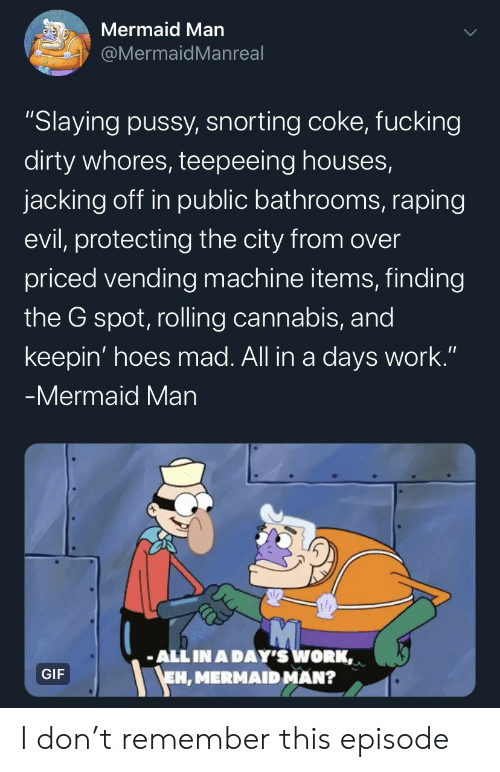 "g spot: Mermaid Man  @MermaidMan real  ""Slaying pussy, snorting coke, fucking  dirty whores, teepeeing houses,  jacking off in public bathrooms, raping  evil, protecting the city from over  priced vending machine items, finding  the G spot, rolling cannabis, and  keepin' hoes mad. All in a days work.""  -Mermaid Man  ALL IN A DAY'S WORK,  EH, MERMAID MAN?  GIF I don't remember this episode"