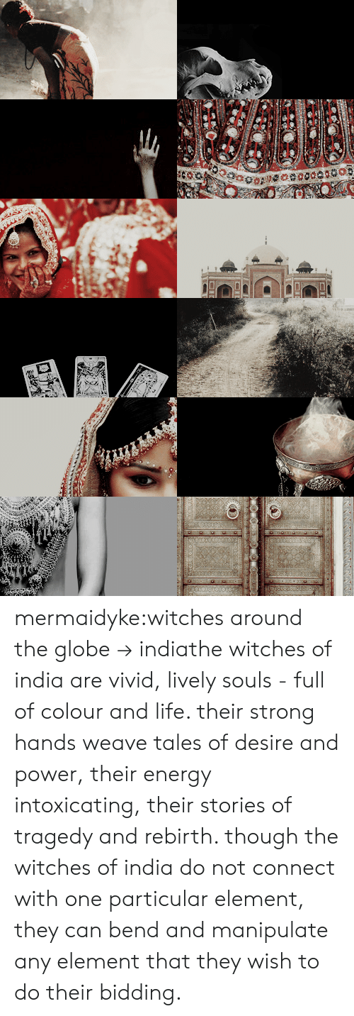 Energy, Life, and Tumblr: mermaidyke:witches around the globe→ indiathe witches of india are vivid, lively souls - full of colour and life. their strong hands weave tales of desire and power, their energy intoxicating, their stories of tragedy and rebirth. though the witches of india do not connect with one particular element, they can bend and manipulate any element that they wish to do their bidding.