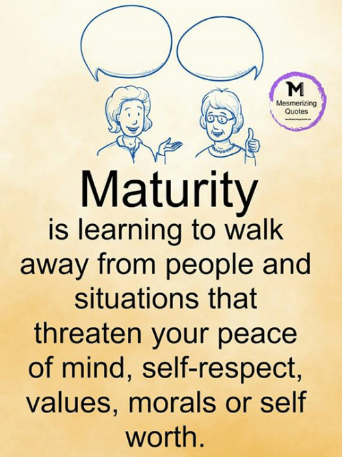 Memes, Respect, and Quotes: Mesmerizing  Quotes  Maturity  is learning to walk  away from people and  situations that  threaten your peace  of mind, self-respect,  values, morals or self  worth