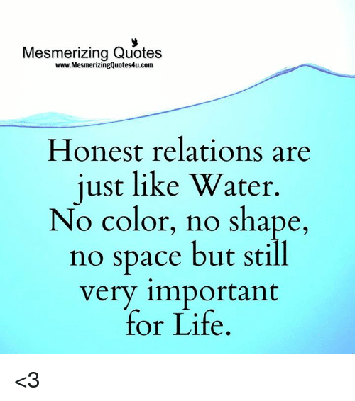 Relaters: Mesmerizing Quotes  www.MesmerizingQuotes4u.com  Honest relations are  just like Water  No color, no shape  no space but still  very important  for Life <3