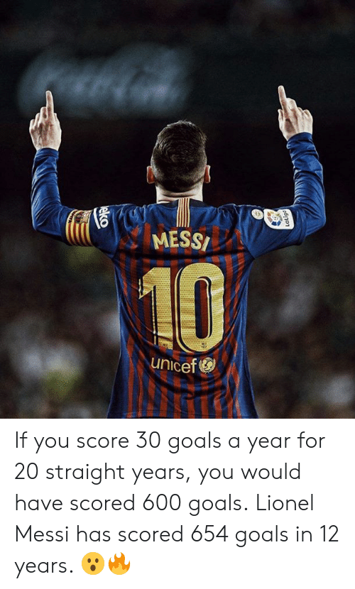 Lionel Messi: MESS  10  unicef If you score 30 goals a year for 20 straight years, you would have scored 600 goals.  Lionel Messi has scored 654 goals in 12 years. 😮🔥
