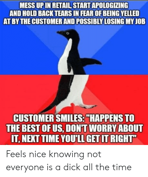 """Best, Dick, and Time: MESS UP IN RETAIL START APOLOGIZING  AND HOLD BACK TEARS IN FEAR OF BEING YELLED  AT BY THE CUSTOMER AND POSSIBLY LOSING MY JOB  CUSTOMER SMILES:""""HAPPENS TO  THE BEST OFUS, DONT WORRY ABOUT  IT, NEXT TIME YOU'LL GET IT RIGHT Feels nice knowing not everyone is a dick all the time"""