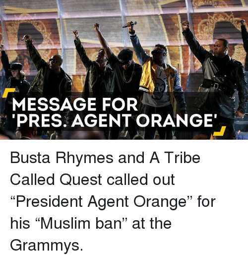 """Busta Rhymes: MESSAGE FOR  PRES. AGENT ORANGE Busta Rhymes and A Tribe Called Quest called out """"President Agent Orange"""" for his """"Muslim ban"""" at the Grammys."""