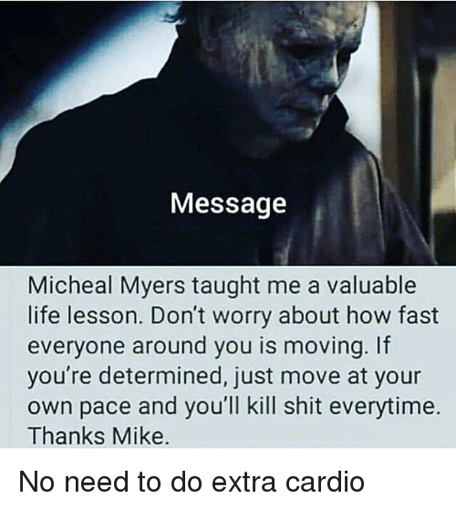 Life, Memes, and Shit: Message  Micheal Myers taught me a valuable  life lesson. Don't worry about how fast  everyone around you is moving. If  you're determined, just move at your  own pace and you'll kill shit everytime.  Thanks Mike. No need to do extra cardio