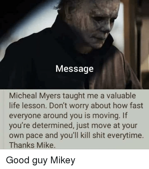 Life, Shit, and Good: Message  Micheal Myers taught me a valuable  life lesson. Don't worry about how fast  everyone around you is moving. If  you're determined, just move at your  own pace and you'll kill shit everytime.  Thanks Mike. Good guy Mikey