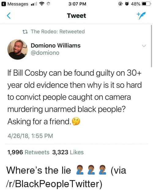 caught on camera: Messages  3:07 PM  O 48%  Tweet  n The Rodeo: Retweeted  Domiono Williams  @domiono  If Bill Cosby can be found guilty on 30+  year old evidence then why is it so harod  to convict people caught on camera  murdering unarmed black people?  Asking for a friend.  4/26/18, 1:55 PM  1,996 Retweets 3,323 Likes <p>Where's the lie 🤦🏾♂️🤦🏾♂️🤦🏾♂️ (via /r/BlackPeopleTwitter)</p>
