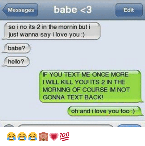 Memes, Babes, and Text Back: Messages  babe <3  Edit  so i no its 2 in the mornin but i  just wanna say i love you  babe?  hello?  IF YOU TEXT ME ONCE MORE  I WILL KILL YOU! ITS 2 IN THE  MORNING OF COURSE IM NOT  GONNA TEXT BACK!  oh and i love you too 😂😂😂🙈💗💯