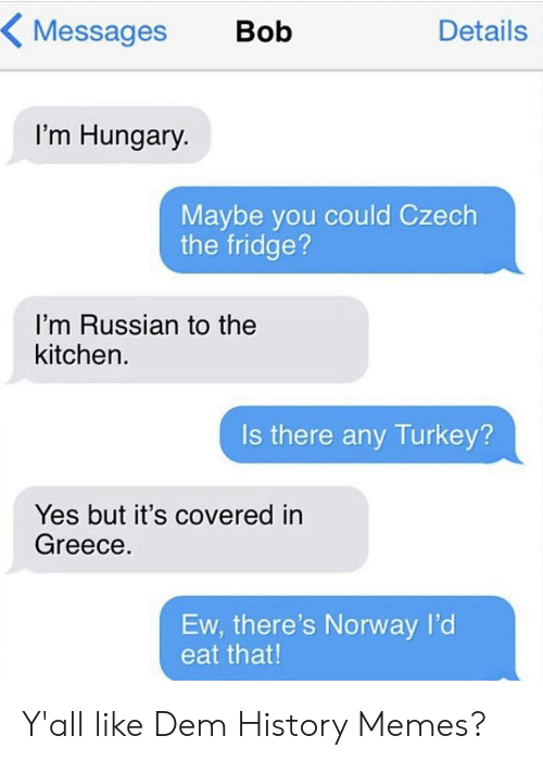 Memes, Reddit, and Greece: Messages  Bob  Details  I'm Hungary.  Maybe you could Czech  the fridge?  I'm Russian to the  kitchen.  Is there any Turkey?  Yes but it's covered in  Greece.  Ew, there's Norway l'd  eat that! Y'all like Dem History Memes?