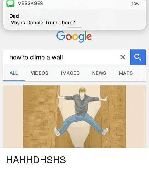Dad, Donald Trump, and Google: MESSAGES  Dad  Why is Donald Trump here?  Google  how to climb a wall  NEWS  ALL VIDEOS  IMAGES  now  MAPS HAHHDHSHS