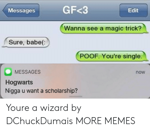 poof: Messages  GF<3  Edit  Wanna see a magic trick?  Sure, babe(:  POOF. You're single.  MESSAGES  Hogwarts  Nigga u want a scholarship?  now Youre a wizard by DChuckDumais MORE MEMES