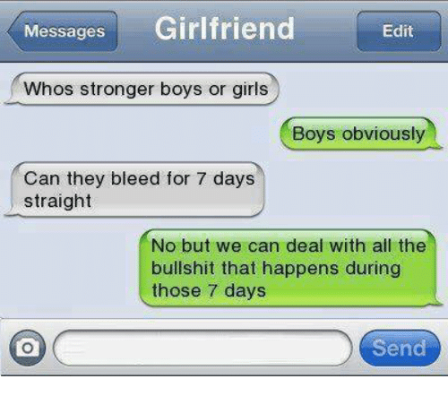 Boy Or Girl: Messages  Girlfriend  Edit  Whos stronger boys or girls  Boys obviously  Can they bleed for 7 days  straight  No but we can deal with all the  bullshit that happens during  those 7 days  Send