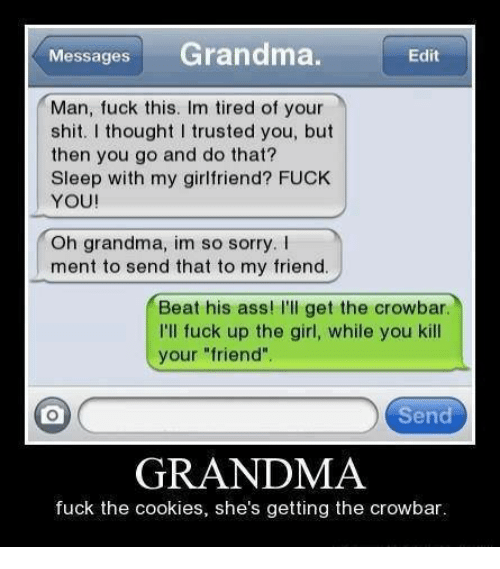 """crowbar: Messages  Grandma  Edit  Man, fuck this. Im tired of your  shit. I thought I trusted you, but  then you go and do that?  Sleep with  my girlfriend? FUCK  YOU!  Oh grandma, im so sorry.  ment to send that to my friend.  Beat his ass! I'll get the crowbar.  I'll fuck up the girl, while you kill  your """"friend""""  Send  GRANDMA  fuck the cookies, she's getting the crowbar."""