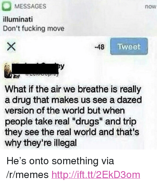 """aer: MESSAGES  illuminati  Don't fucking move  now  -48 aer  Tweet  What if the air we breathe is really  a drug that makes us see a dazed  version of the world but when  people take real """"drugs"""" and trip  they see the real world and that's  why they're illegal <p>He's onto something via /r/memes <a href=""""http://ift.tt/2EkD3om"""">http://ift.tt/2EkD3om</a></p>"""